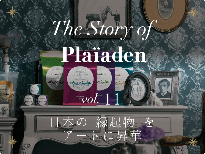The Story of Plaiaden vol.11 ~日本の 縁起物 をアートに昇華~