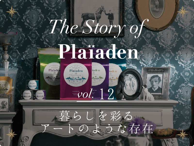 The Story of Plaiaden vol.12 ~暮らしを彩るアートのような存在~