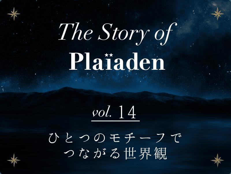 The Story of Plaiaden vol.14 ~ひとつのモチーフでつながる世界観~