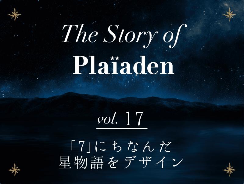 The Story of Plaiaden vol.17 ~「7」にちなんだ星物語をデザイン~
