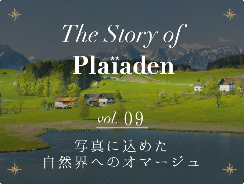 The Story of Plaiaden vol.9 ~写真に込めた自然界へのオマージュ~